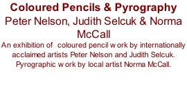 Coloured Pencils & Pyrography Peter Nelson, Judith Selcuk & Norma McCall An exhibition of  coloured pencil work by internationally acclaimed artists Peter Nelson and Judith Selcuk. Pyrographic work by local artist Norma McCall.